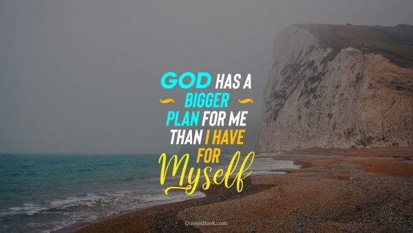 God has a bigger plan for me than I have for myself