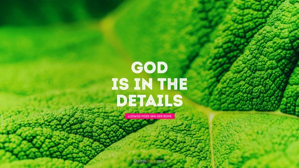 RECENT QUOTES Quote - God is in the details. Ludwig Mies van der Rohe