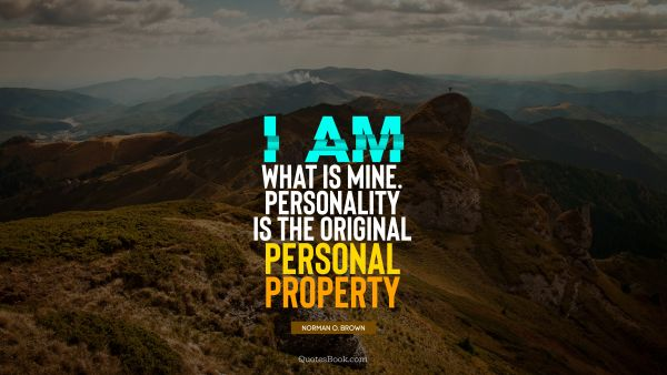 I am what is mine. Personality is the original personal property