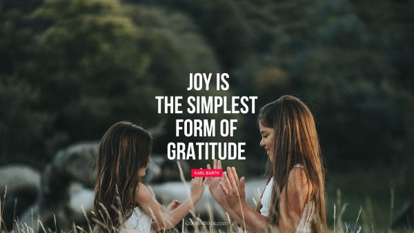 Joy is the simplest form of gratitude