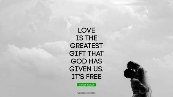 Love is the greatest gift that God has given us. It's free