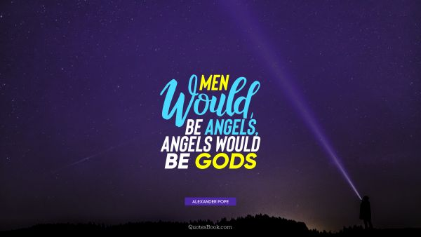 Men would be angels, angels would be Gods