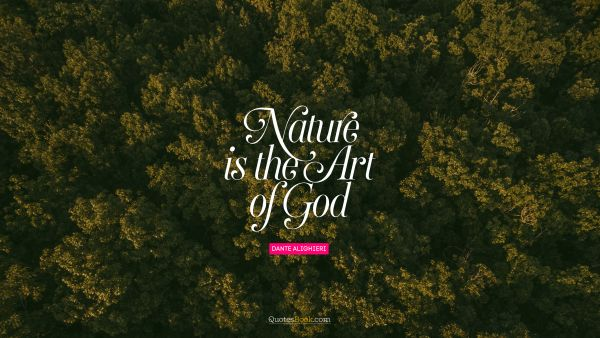 God Quote - Nature is the art of God. Dante Alighieri