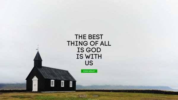 RECENT QUOTES Quote - The best thing of all is God is with us. John Wesley