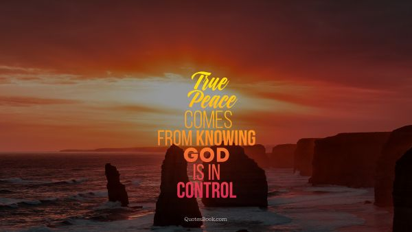 God Quote - True peace comes from knowing God is in control. Unknown Authors