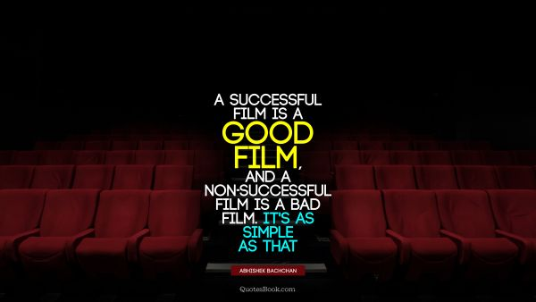 Good Quote - A successful film is a good film, and a non-successful film is a bad film. It's as simple as that. Abhishek Bachchan