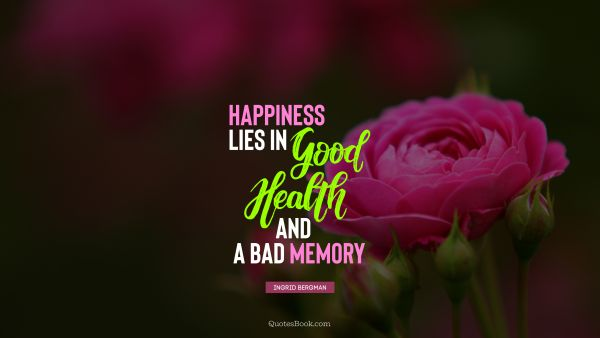 POPULAR QUOTES Quote - Happiness lies in good health and a bad memory. Ingrid Bergman