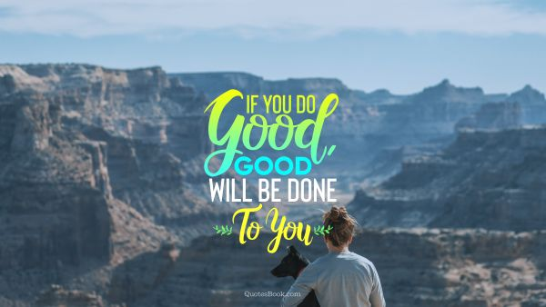 POPULAR QUOTES Quote - If You Do Good, Good will be Done To You. Unknown Authors