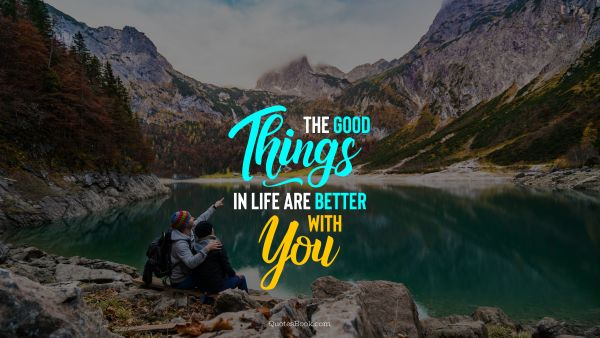 The good things in life are better with you