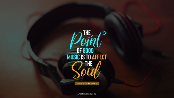 The point of good music is to affect the soul