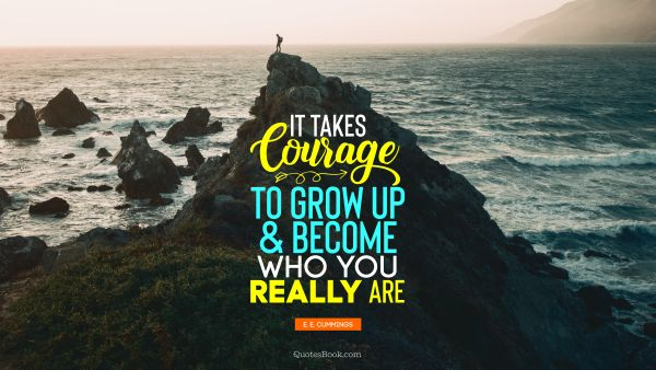 Search Results Quote - It takes courage to grow up and become who you really are. E. E. Cummings