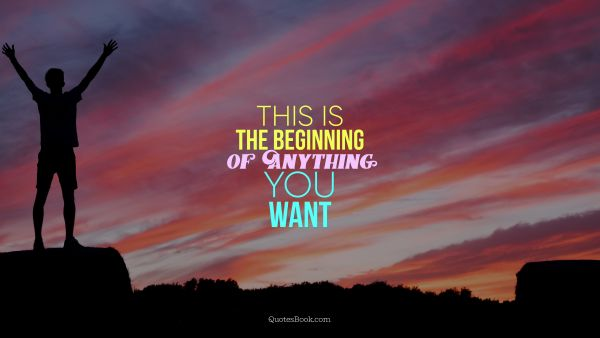 This Is The Beginning Of Anything You Want ...