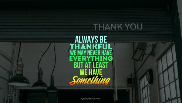 Always be thankful. We may never have everything but at least we have something