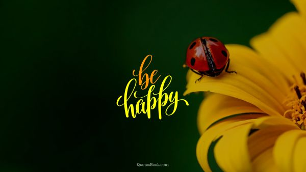 Happiness Quote - Be happy. Unknown Authors
