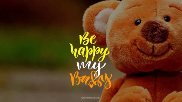 Happiness Quote - Be happy my baby. Unknown Authors