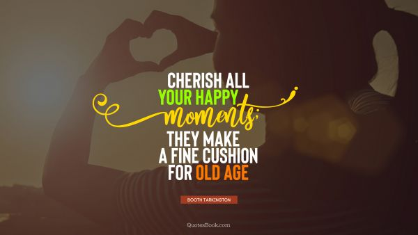 Happiness Quote - Cherish all your happy moments; they make a fine cushion for old age. Booth Tarkington