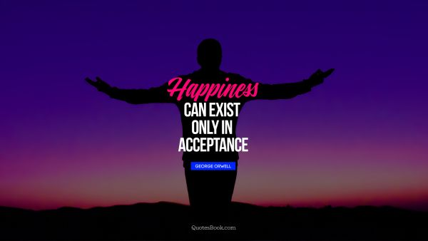 QUOTES BY Quote - Happiness can exist only in acceptance. George Orwell