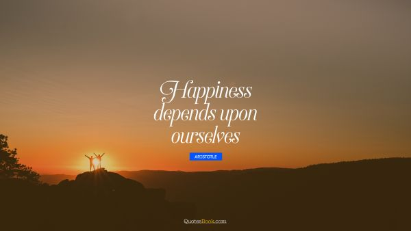 QUOTES BY Quote - Happiness depends upon ourselves. Aristotle