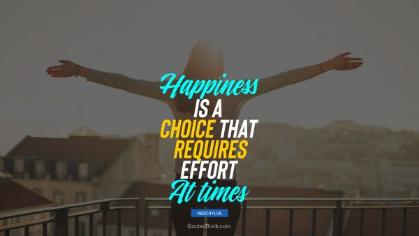 Happiness Quote - Happiness is a choice that requires effort at times. Aeschylus