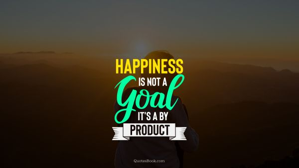 Happiness Quote - Happiness is not a goal it's a by product. Unknown Authors