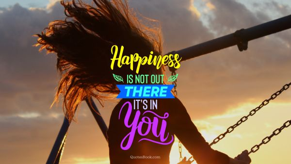POPULAR QUOTES Quote - Happiness is not out there, it's in you. Unknown Authors
