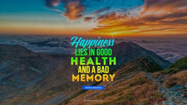 Happiness lies in good health and a bad memory