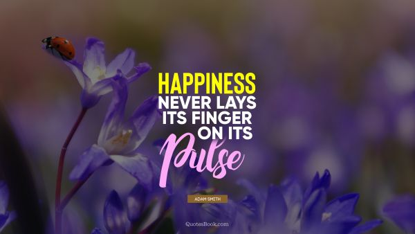 QUOTES BY Quote - Happiness never lays its finger on its pulse. Adam Smith