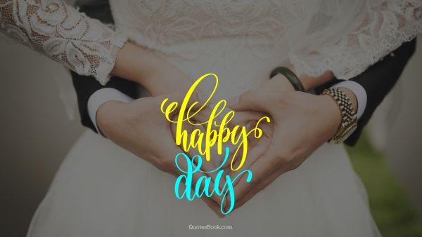 Happiness Quote - Happy day. Unknown Authors