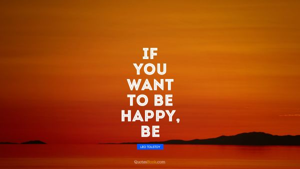 QUOTES BY Quote - If you want to be happy, be. Leo Tolstoy