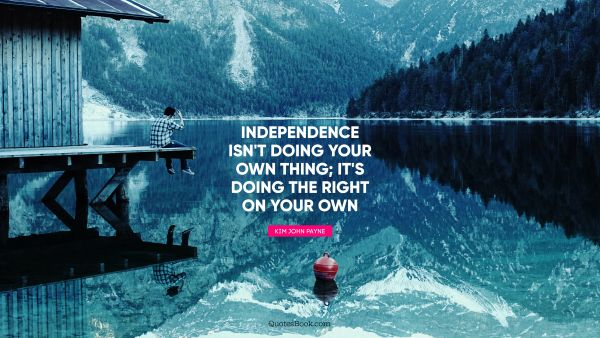 Independence isn't doing your own thing; it's doing the right on your own