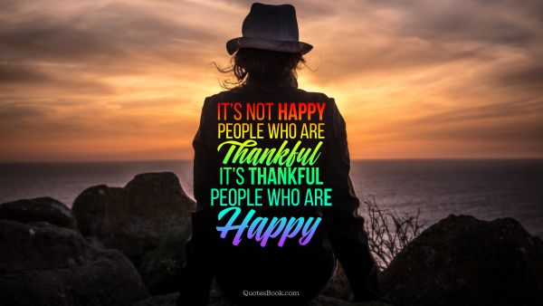 It's not happy people who are thankful it's thankful people who are happy