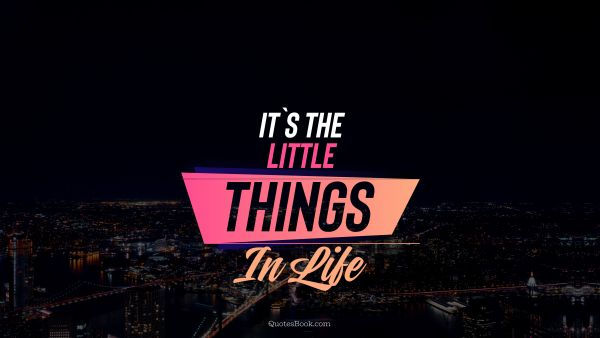 Happiness Quote - It's the little things in life. Unknown Authors