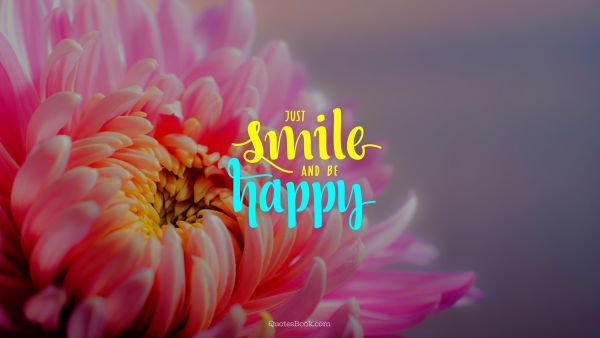 Happiness Quote - Just smile and be happy. Unknown Authors