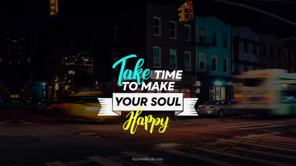 Happiness Quote - Take time to make your soul happy. Unknown Authors