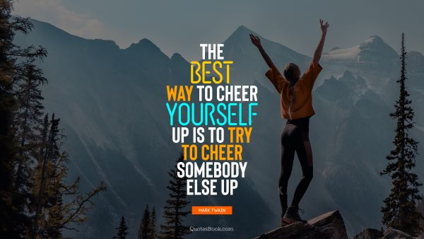 Happiness Quote - The best way to cheer yourself up is to try to cheer somebody else up. Mark Twain
