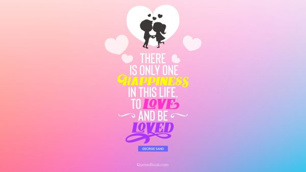 RECENT QUOTES Quote - There is only one happiness in this life, to love and be loved. George Sand