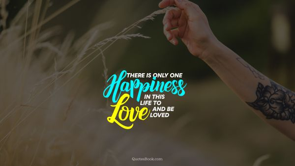Happiness Quote - There is only one happiness in this life to love and be loved. Unknown Authors