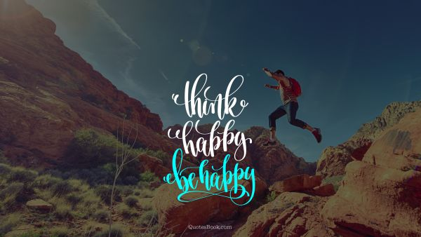 Happiness Quote - Think happy be happy. Unknown Authors