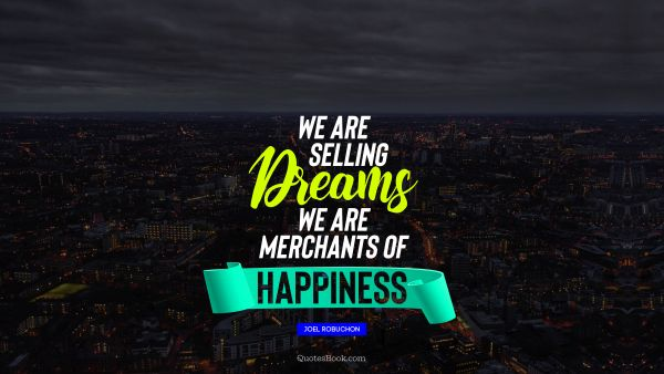 Happiness Quote - We are selling dreams we are merchants of happiness. Joel Robuchon