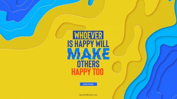 Happiness Quote - Whoever is happy will make others happy too . Anne Frank