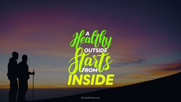 Health Quote - A healthy outside starts from inside. Unknown Authors