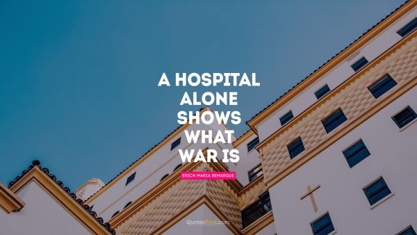 Health Quote - A hospital alone shows what war is. Erich Maria Remarque