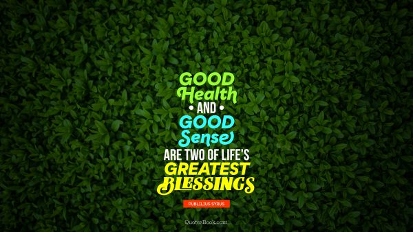 Health Quote - Good health and good sense are two of life's greatest blessings. Publilius Syrus