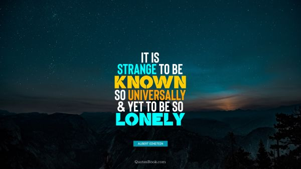It is strange to be known so universally and yet to be so lonely