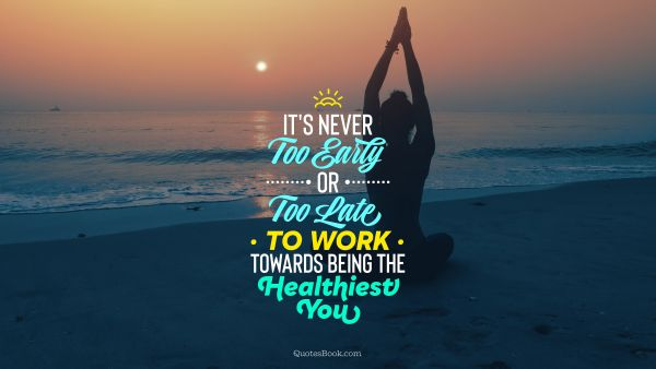 Health Quote - It's never too early or too late to work towards being the healthiest you. Unknown Authors