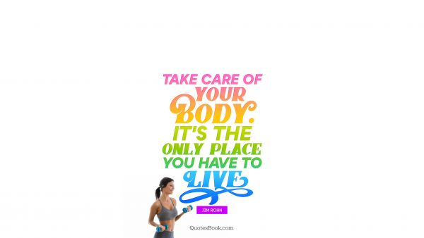 QUOTES BY Quote - Take care of your body. It's the only place you have to live. Jim Rohn