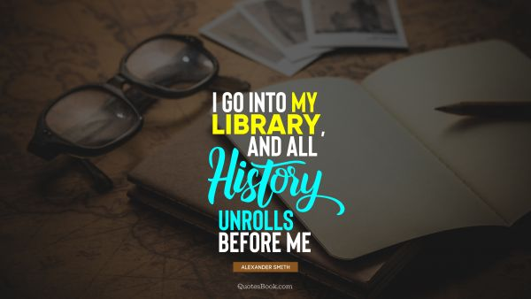 History Quote - I go into my library, and all history unrolls before me. Alexander Smith