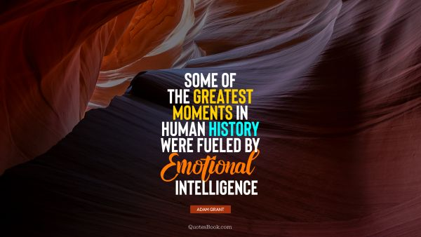Some of the greatest moments in human history were fueled by emotional intelligence