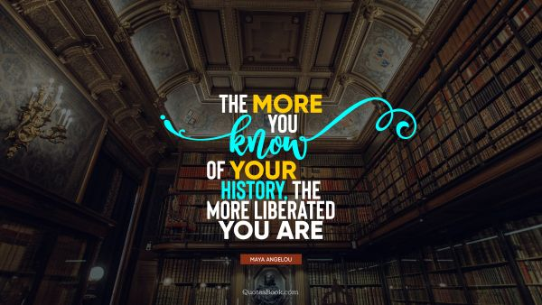 QUOTES BY Quote - The more you know of your history, the more liberated you are. Maya Angelou