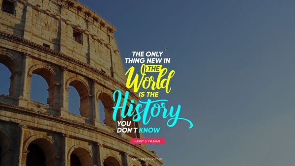 History Quote - The only thing new in the world is the history you don't know. Harry S. Truman